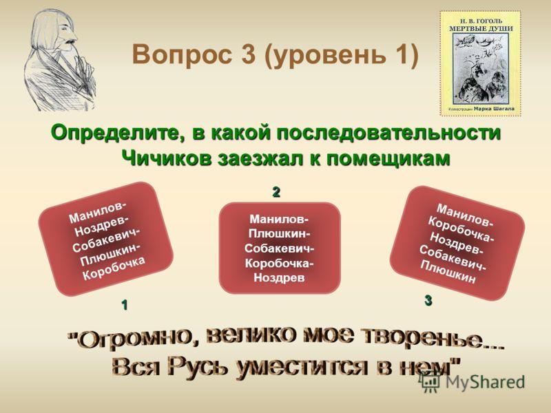 Вопрос 3 (уровень 1) Определите, в какой последовательности Чичиков заезжал к помещикам Манилов- Коробочка- Ноздрев- Собакевич- Плюшкин Манилов- Ноздрев- Собакевич- Плюшкин- Коробочка Манилов- Плюшкин- Собакевич- Коробочка- Ноздрев ОШИБКА! Этот текст