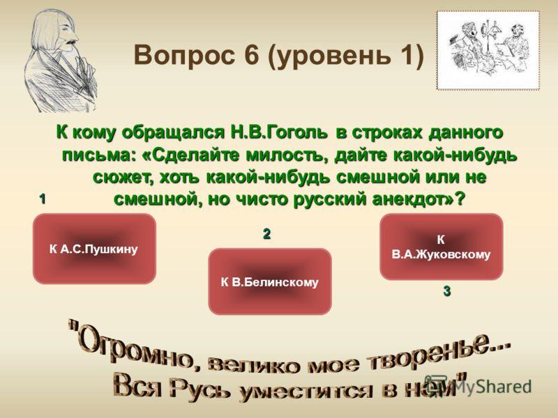 Вопрос 6 (уровень 1) К кому обращался Н.В.Гоголь в строках данного письма: «Сделайте милость, дайте какой-нибудь сюжет, хоть какой-нибудь смешной или не смешной, но чисто русский анекдот»? К А.С.Пушкину К В.Белинскому К В.А.Жуковскому ОШИБКА! Этот те
