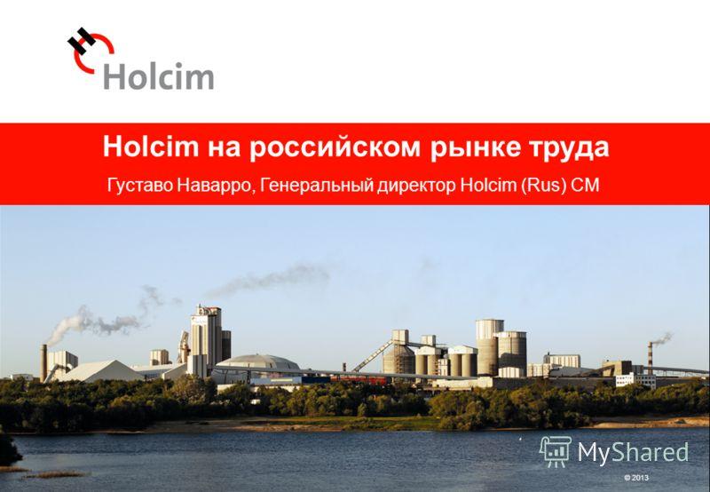 © 2013 Holcim на российском рынке труда Густаво Наварро, Генеральный директор Holcim (Rus) CM © 2013