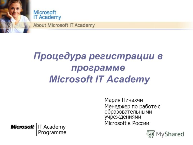 Процедура регистрации в программе Microsoft IT Academy Мария Пичахчи Менеджер по работе с образовательными учреждениями Microsoft в России