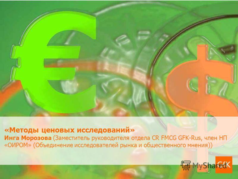 «Методы ценовых исследований» Инга Морозова (Заместитель руководителя отдела CR FMCG GFK-Rus, член НП «ОИРОМ» (Объединение исследователей рынка и общественного мнения))