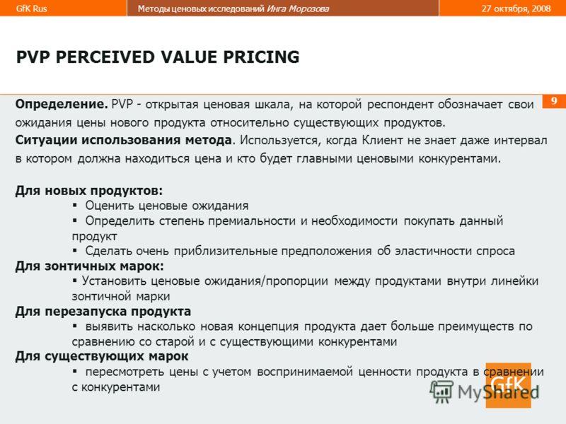 GfK RusМетоды ценовых исследований Инга Морозова27 октября, 2008 9 Определение. PVP - открытая ценовая шкала, на которой респондент обозначает свои ожидания цены нового продукта относительно существующих продуктов. Ситуации использования метода. Испо