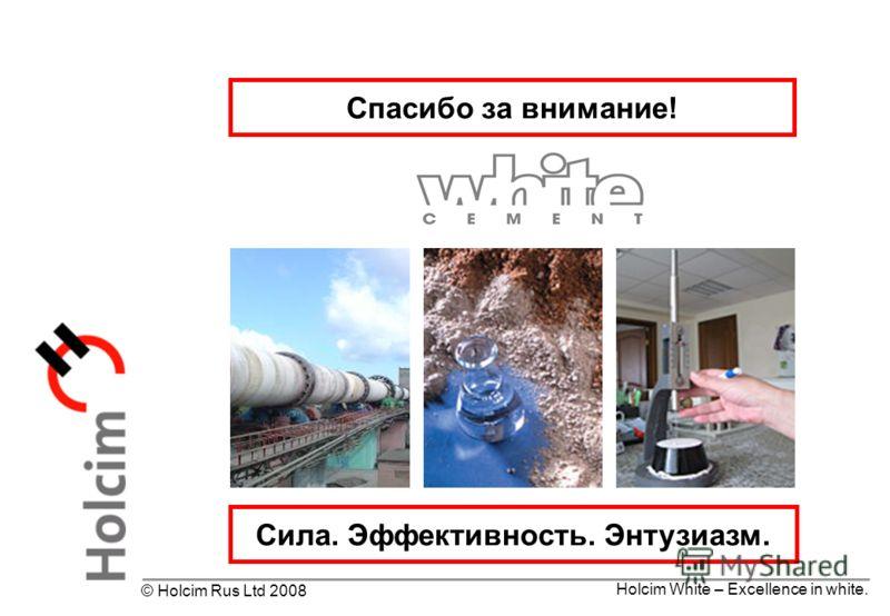 Holcim White – Excellence in white. © Holcim Rus Ltd 2008 Спасибо за внимание! Сила. Эффективность. Энтузиазм.