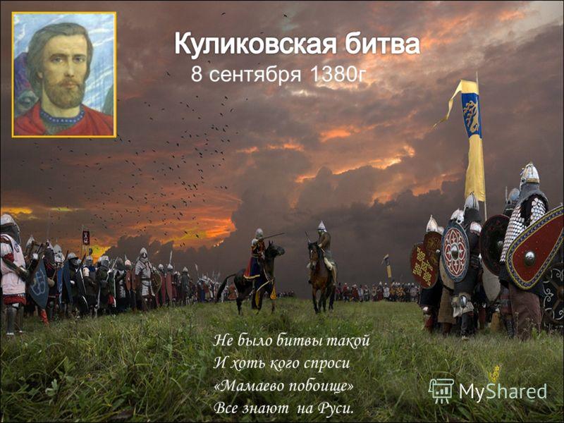 8 сентября 1380г Не было битвы такой И хоть кого спроси «Мамаево побоище» Все знают на Руси.