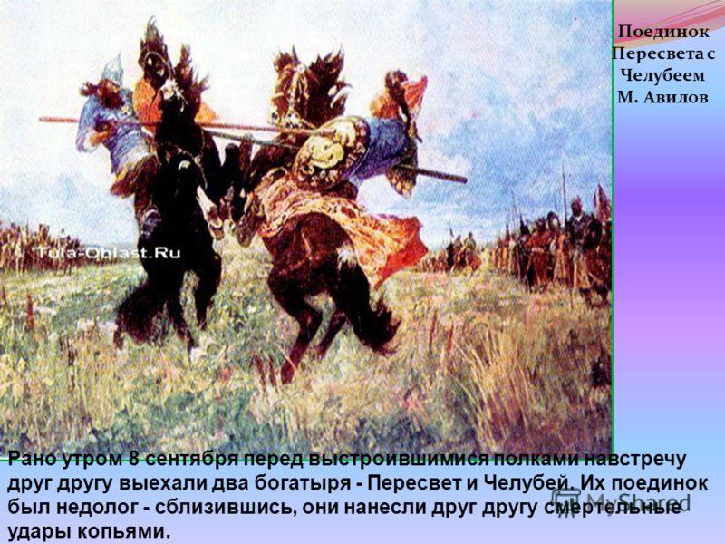 Поединок Пересвета с Челубеем М. Авилов Рано утром 8 сентября перед выстроившимися полками навстречу друг другу выехали два богатыря - Пересвет и Челубей. Их поединок был недолог - сблизившись, они нанесли друг другу смертельные удары копьями.