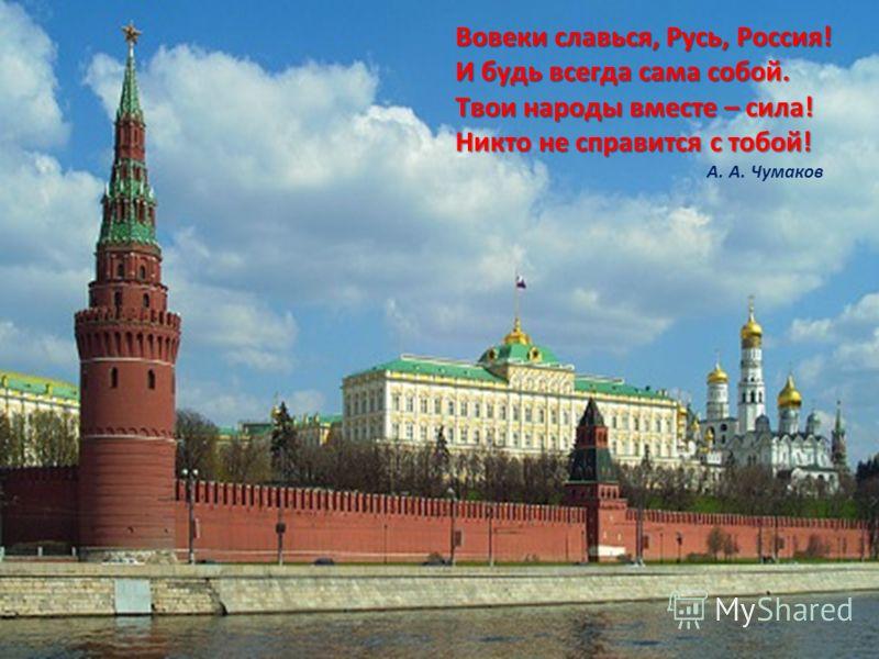 Вовеки славься, Русь, Россия! И будь всегда сама собой. Твои народы вместе – сила! Никто не справится с тобой! А. А. Чумаков