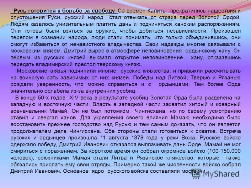 Русь готовится к борьбе за свободу. Со времен Калиты прекратились нашествия и опустошения Руси, русский народ стал отвыкать от страха перед Золотой Ордой. Людям казалось унизительным платить дань и подчиняться ханским распоряжениям. Они готовы были в