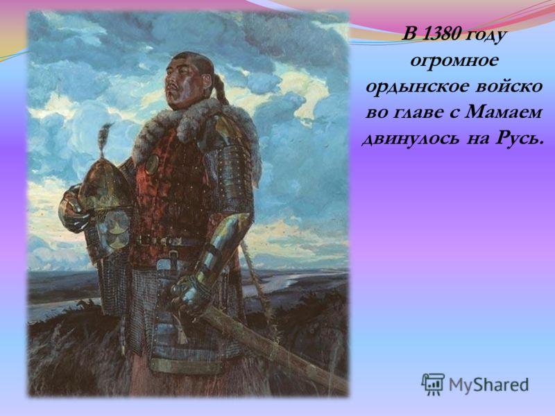 В 1380 году огромное ордынское войско во главе с Мамаем двинулось на Русь.