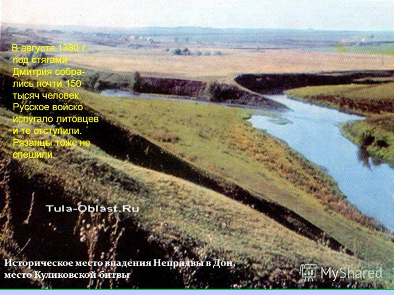 Историческое место впадения Непрядвы в Дон, место Куликовской битвы В августе 1380 г. под стягами Дмитрия собра- лись почти 150 тысяч человек. Русское войско испугало литовцев и те отступили. Рязанцы тоже не спешили.