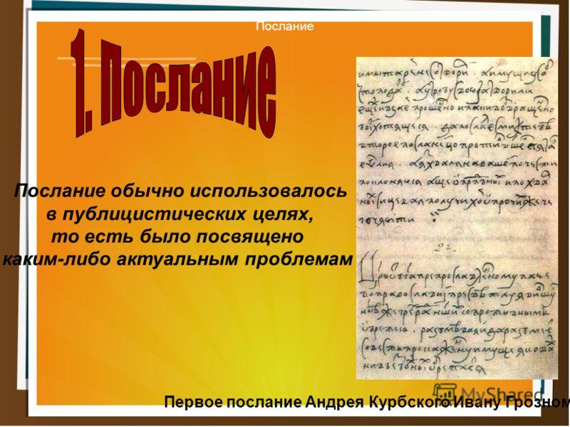 Послание обычно использовалось в публицистических целях, то есть было посвящено каким-либо актуальным проблемам Первое послание Андрея Курбского Ивану Грозному Послание