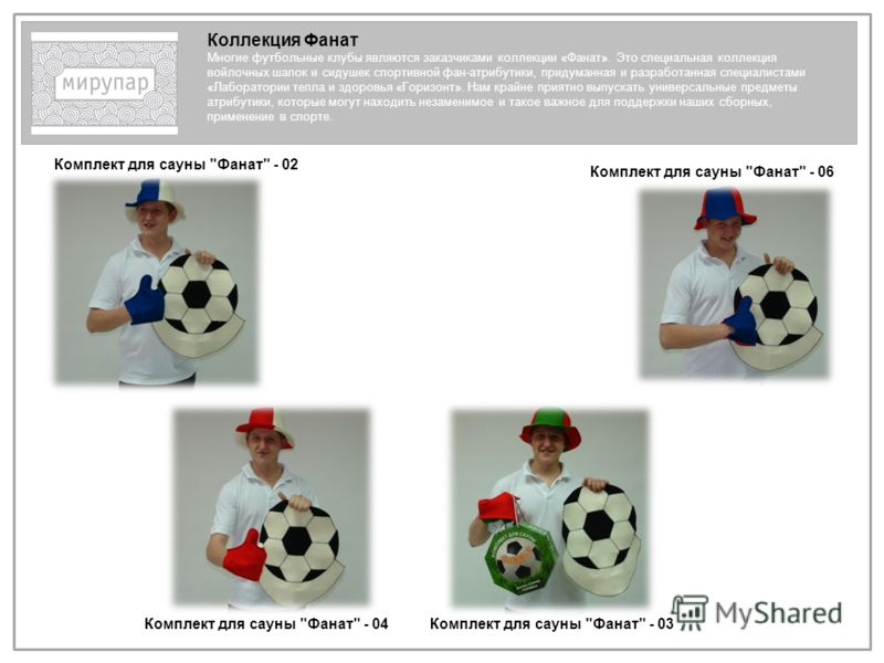 Коллекция Фанат Многие футбольные клубы являются заказчиками коллекции «Фанат». Это специальная коллекция войлочных шапок и сидушек спортивной фан-атрибутики, придуманная и разработанная специалистами «Лаборатории тепла и здоровья «Горизонт». Нам кра