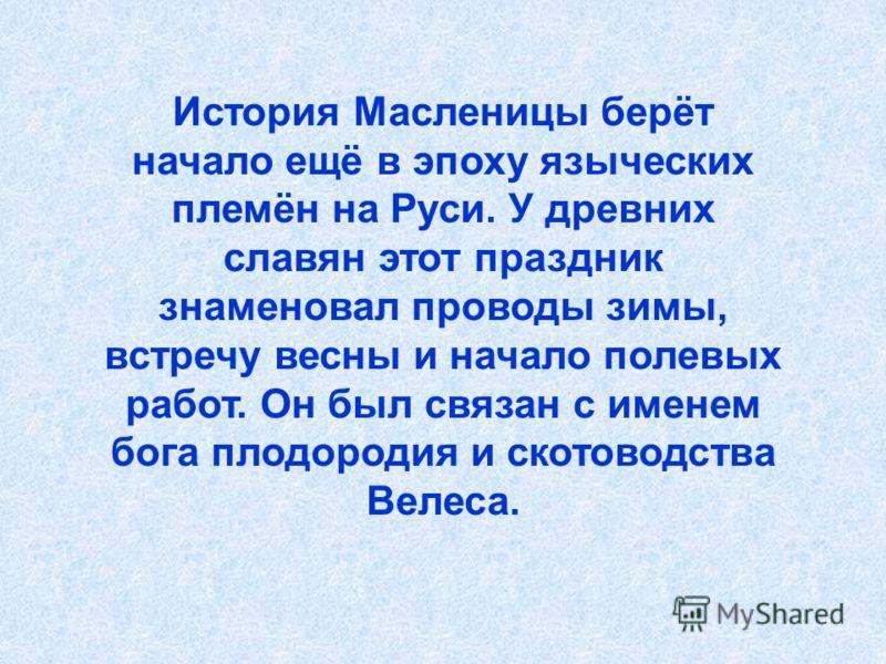 История Масленицы берёт начало ещё в эпоху языческих племён на Руси. У древних славян этот праздник знаменовал проводы зимы, встречу весны и начало полевых работ. Он был связан с именем бога плодородия и скотоводства Велеса.