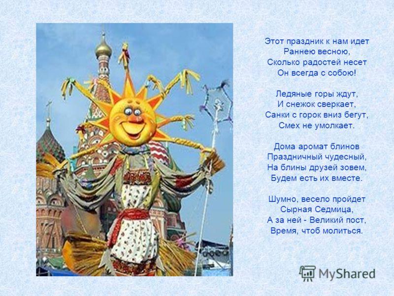 Этот праздник к нам идет Раннею весною, Сколько радостей несет Он всегда с собою! Ледяные горы ждут, И снежок сверкает, Санки с горок вниз бегут, Смех не умолкает. Дома аромат блинов Праздничный чудесный, На блины друзей зовем, Будем есть их вместе.