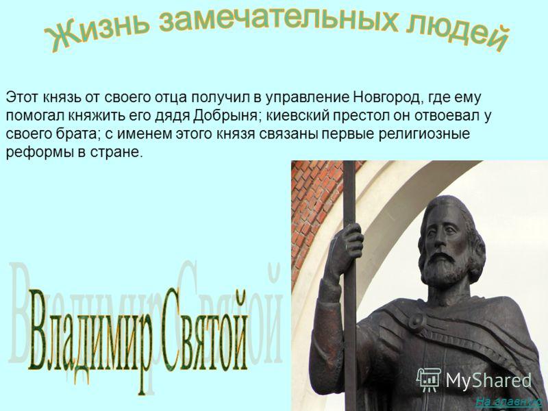Этот князь от своего отца получил в управление Новгород, где ему помогал княжить его дядя Добрыня; киевский престол он отвоевал у своего брата; с именем этого князя связаны первые религиозные реформы в стране. На главную