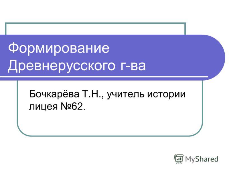 Формирование Древнерусского г-ва Бочкарёва Т.Н., учитель истории лицея 62.