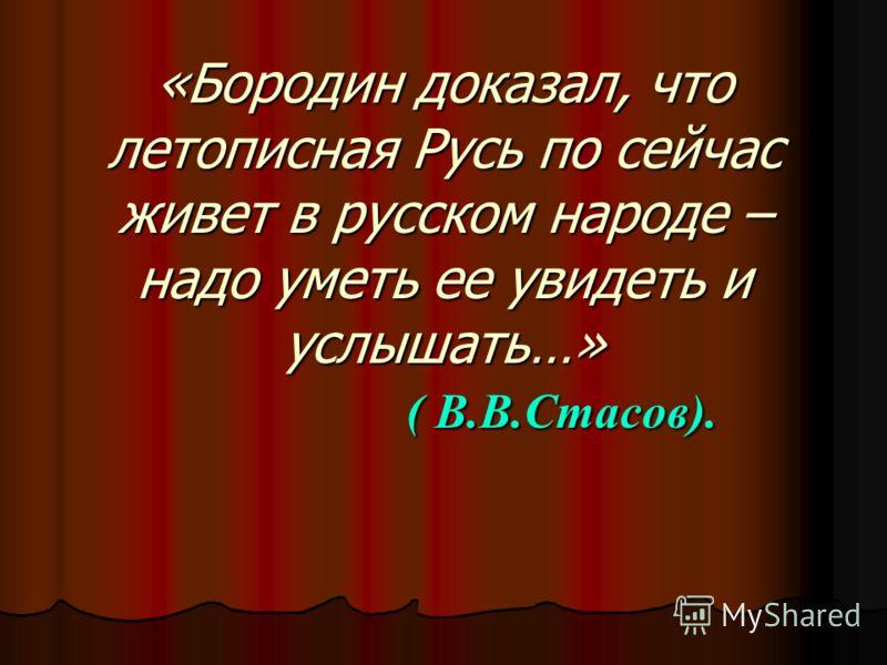«Бородин доказал, что летописная Русь по сейчас живет в русском народе – надо уметь ее увидеть и услышать…» ( В.В.Стасов).