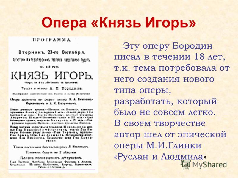 Опера «Князь Игорь» Эту оперу Бородин писал в течении 18 лет, т.к. тема потребовала от него создания нового типа оперы, разработать, который было не совсем легко. В своем творчестве автор шел от эпической оперы М.И.Глинки «Руслан и Людмила»