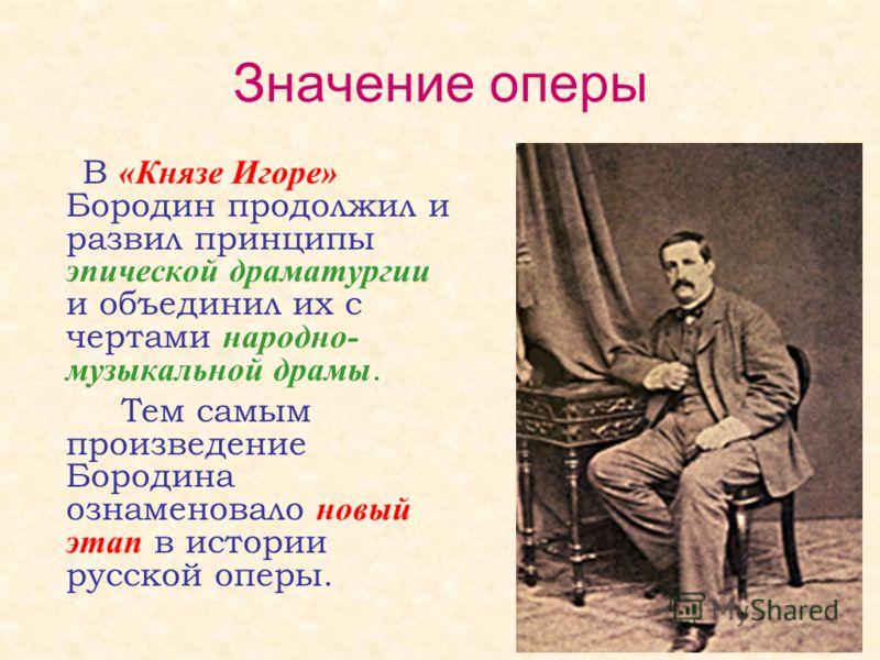 Значение оперы В «Князе Игоре» Бородин продолжил и развил принципы эпической драматургии и объединил их с чертами народно- музыкальной драмы. Тем самым произведение Бородина ознаменовало новый этап в истории русской оперы.