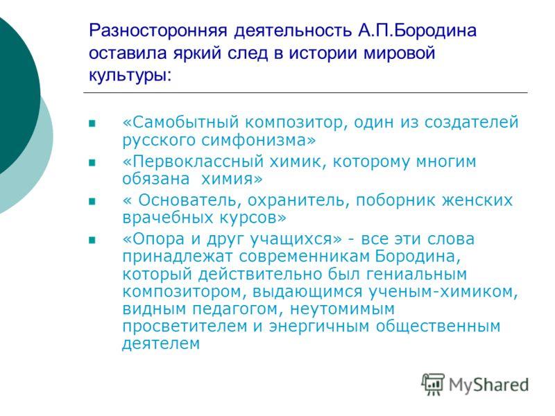 Разносторонняя деятельность А.П.Бородина оставила яркий след в истории мировой культуры: «Самобытный композитор, один из создателей русского симфонизма» «Первоклассный химик, которому многим обязана химия» « Основатель, охранитель, поборник женских в
