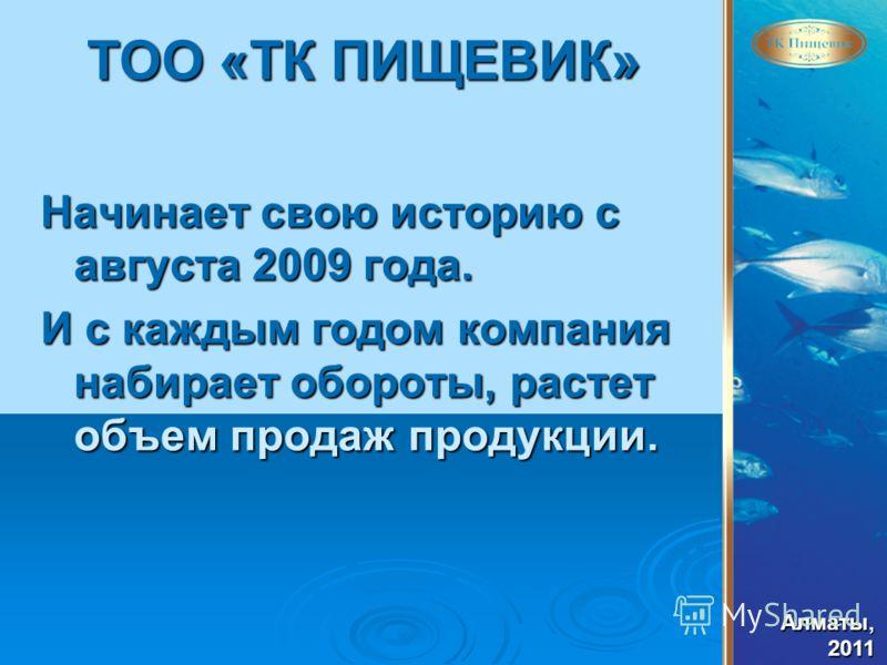 Алматы,2011 ТОО «ТК ПИЩЕВИК» Начинает свою историю с августа 2009 года. И с каждым годом компания набирает обороты, растет объем продаж продукции.