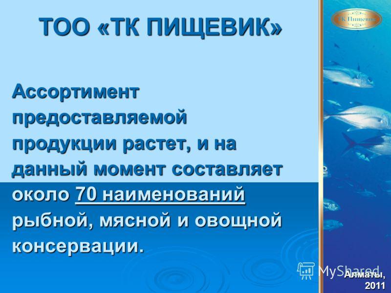 Алматы,2011 ТОО «ТК ПИЩЕВИК» Ассортиментпредоставляемой продукции растет, и на данный момент составляет около 70 наименований рыбной, мясной и овощной консервации.