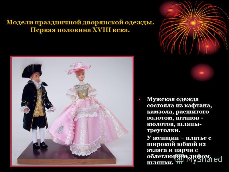 Модели праздничной дворянской одежды. Первая половина XVIII века. Мужская одежда состояла из кафтана, камзола, расшитого золотом, штанов - кюлотов, шляпы- треуголки. У женщин – платье с широкой юбкой из атласа и парчи с облегающим лифом, шляпки.