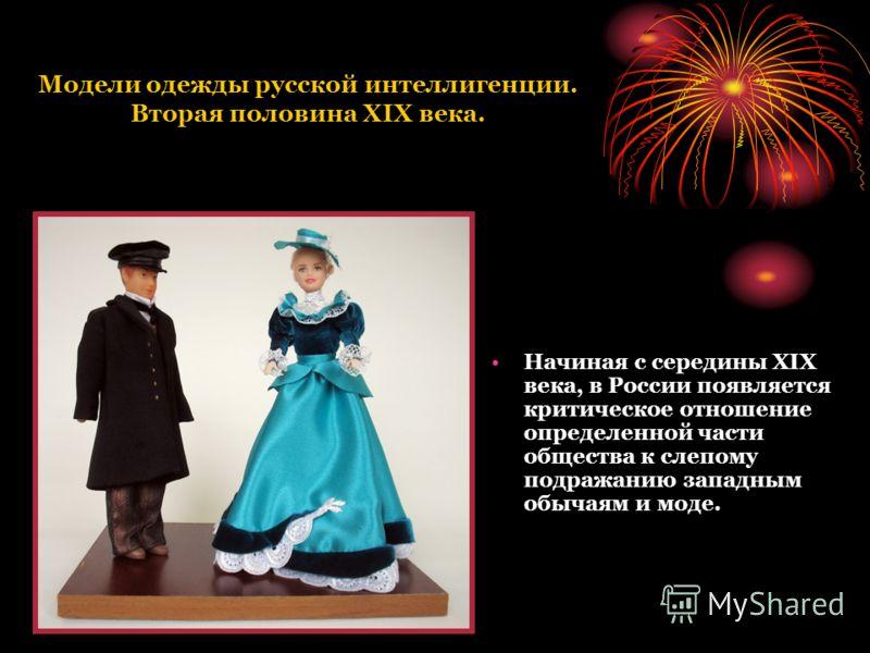 Модели одежды русской интеллигенции. Вторая половина XIX века. Начиная с середины XIX века, в России появляется критическое отношение определенной части общества к слепому подражанию западным обычаям и моде.