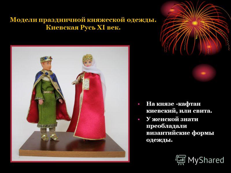 Модели праздничной княжеской одежды. Киевская Русь XI век. На князе -кафтан киевский, или свита. У женской знати преобладали византийские формы одежды.