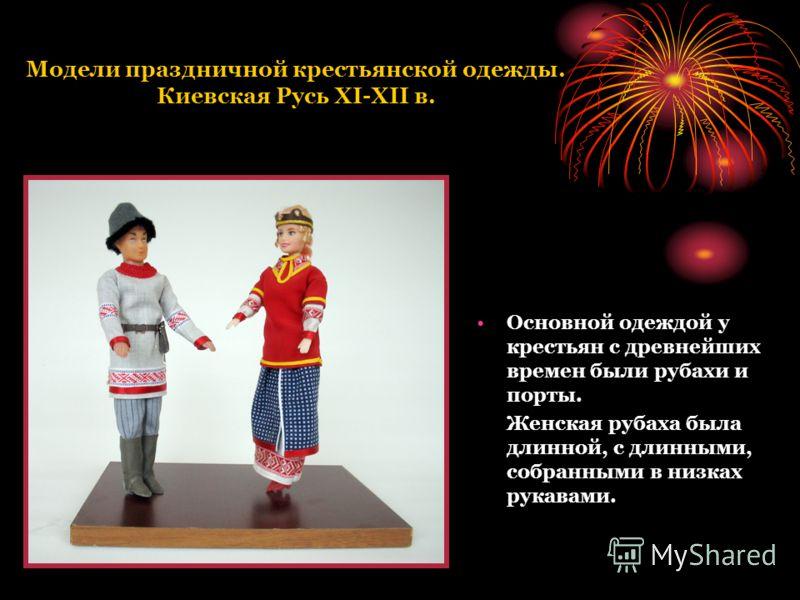 Модели праздничной крестьянской одежды. Киевская Русь XI-XII в. Основной одеждой у крестьян с древнейших времен были рубахи и порты. Женская рубаха была длинной, с длинными, собранными в низках рукавами.