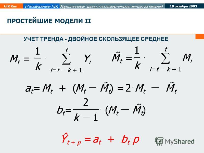 10 октября 2003 GfK Rus IV Конференция ГфК Маркетинговые задачи и исследовательские методы их решений УЧЕТ ТРЕНДА - ДВОЙНОЕ СКОЛЬЗЯЩЕЕ СРЕДНЕЕ ПРОСТЕЙШИЕ МОДЕЛИ II
