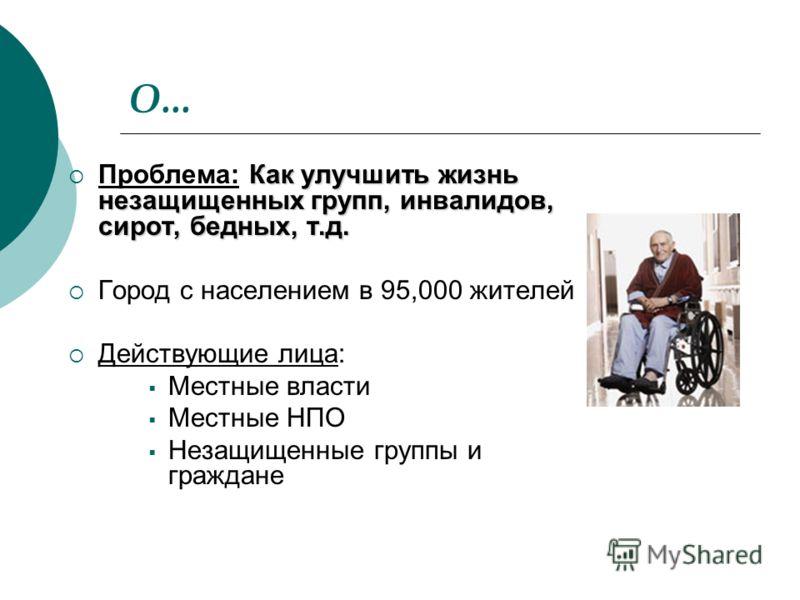 О... Как улучшить жизнь незащищенных групп, инвалидов, сирот, бедных, т.д. Проблема: Как улучшить жизнь незащищенных групп, инвалидов, сирот, бедных, т.д. Город с населением в 95,000 жителей Действующие лица: Местные власти Местные НПО Незащищенные г