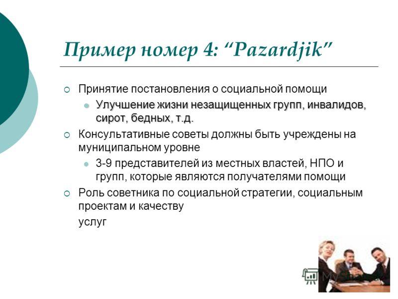 Пример номер 4: Pazardjik Принятие постановления о социальной помощи Улучшение жизни незащищенных групп, инвалидов, сирот, бедных, т.д. Улучшение жизни незащищенных групп, инвалидов, сирот, бедных, т.д. Консультативные советы должны быть учреждены на