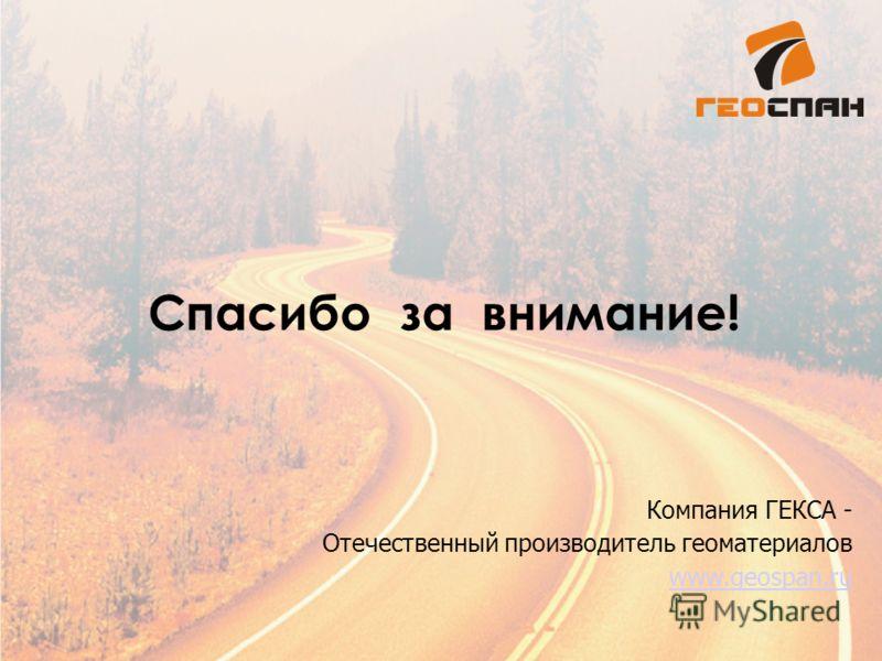 Спасибо за внимание! Компания ГЕКСА - Отечественный производитель геоматериалов www.geospan.ru