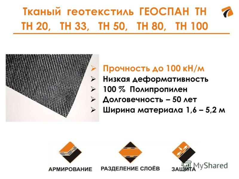 Тканый геотекстиль ГЕОСПАН ТН ТН 20, ТН 33, ТН 50, ТН 80, ТН 100 Прочность до 100 кН/м Низкая деформативность 100 % Полипропилен Долговечность – 50 лет Ширина материала 1,6 – 5,2 м