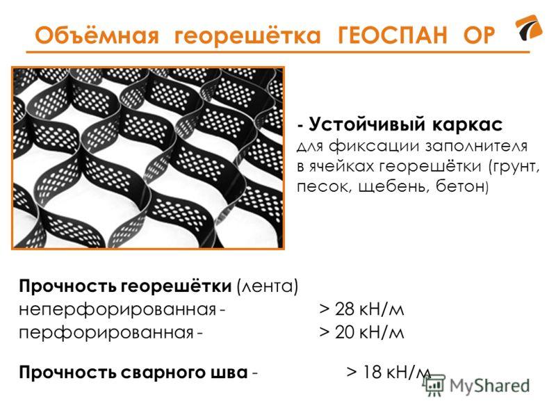Объёмная георешётка ГЕОСПАН ОР Прочность георешётки (лента) неперфорированная -> 28 кН/м перфорированная -> 20 кН/м Прочность сварного шва -> 18 кН/м - Устойчивый каркас для фиксации заполнителя в ячейках георешётки (грунт, песок, щебень, бетон )