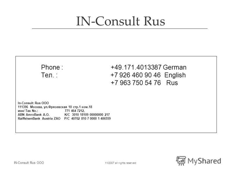 IN-Consult Rus IN-Consult Rus OOO 11/2007 all rights reserved Phone :+49.171.4013387 German Тел. : +7 926 460 90 46 English +7 963 750 54 76 Rus In-Consult Rus OOO 111396 Москва, ул.Фрязевская 10 стр.1 ком.18 инн/ Tax No.: 771 464 7212, ABN AmroBank