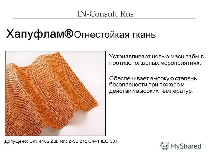 IN-Consult Rus Хапуфлам® Огнестойкая ткань Устанавливает новые масштабы в противопожарных мероприятиях. Обеспечивает высокую степень безопасности при