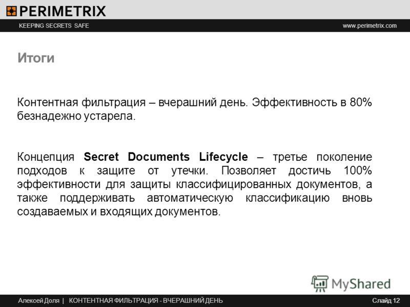 www.perimetrix.com KEEPING SECRETS SAFE Слайд 12 Итоги Контентная фильтрация – вчерашний день. Эффективность в 80% безнадежно устарела. Концепция Secret Documents Lifecycle – третье поколение подходов к защите от утечки. Позволяет достичь 100% эффект