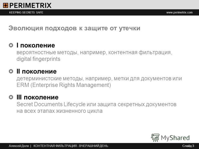 www.perimetrix.com KEEPING SECRETS SAFE Слайд 3 Эволюция подходов к защите от утечки I поколение вероятностные методы, например, контентная фильтрация, digital fingerprints II поколение детерминистские методы, например, метки для документов или ERM (