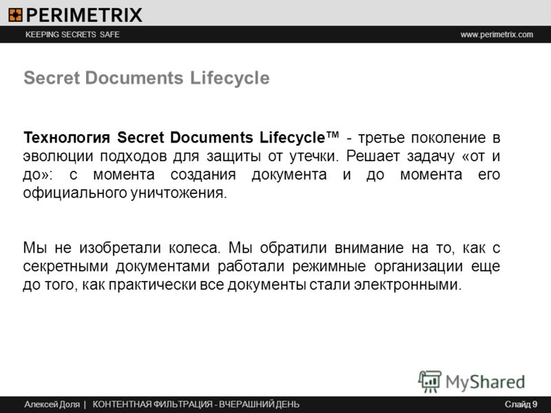 www.perimetrix.com KEEPING SECRETS SAFE Слайд 9 Secret Documents Lifecycle Технология Secret Documents Lifecycle - третье поколение в эволюции подходов для защиты от утечки. Решает задачу «от и до»: с момента создания документа и до момента его офици