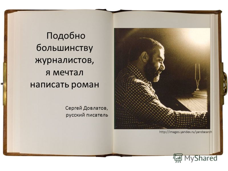 Сергей Довлатов, русский писатель Подобно большинству журналистов, я мечтал написать роман http://images.yandex.ru/yandsearch
