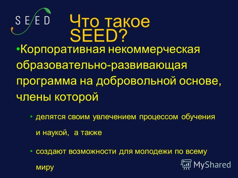Что такое SEED? Корпоративная некоммерческая образовательно-развивающая программа на добровольной основе, члены которой делятся своим увлечением процессом обучения и наукой, а также создают возможности для молодежи по всему миру
