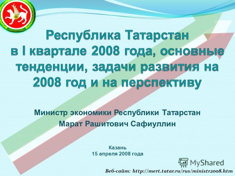 Казань 15 апреля 2008 года Министр экономики Республики Татарстан Марат Рашитович Сафиуллин Веб-сайт: http://mert.tatar.ru/rus/ministr2008.htm