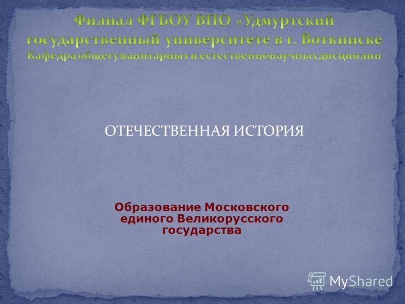 Образование Московского единого Великорусского государства ОТЕЧЕСТВЕННАЯ ИСТОРИЯ