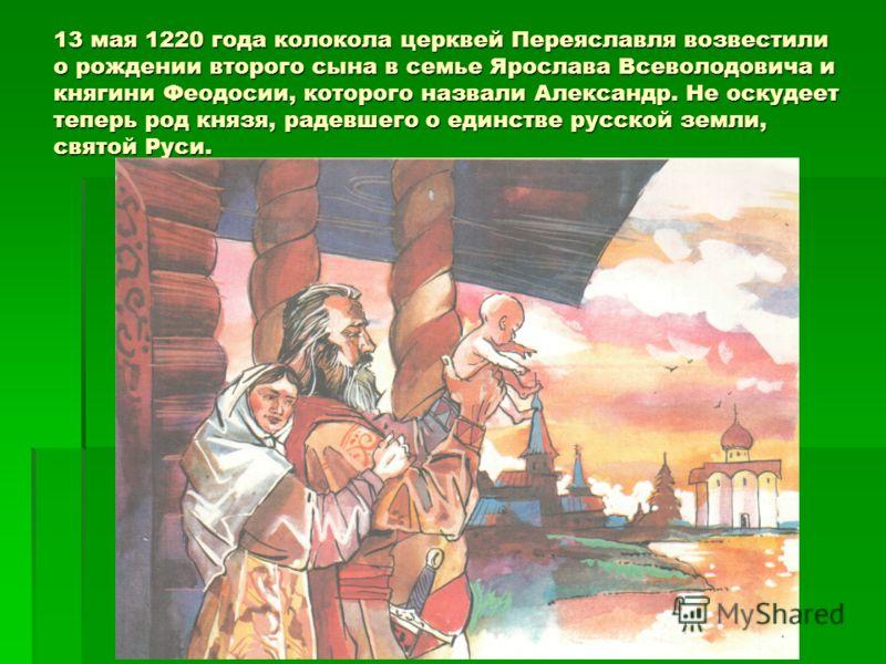 13 мая 1220 года колокола церквей Переяславля возвестили о рождении второго сына в семье Ярослава Всеволодовича и княгини Феодосии, которого назвали Александр. Не оскудеет теперь род князя, радевшего о единстве русской земли, святой Руси.