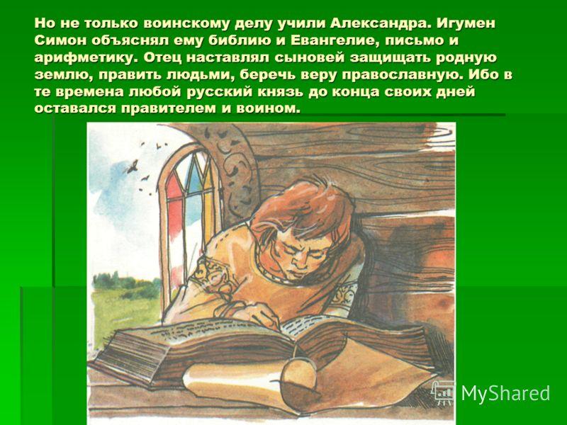 Но не только воинскому делу учили Александра. Игумен Симон объяснял ему библию и Евангелие, письмо и арифметику. Отец наставлял сыновей защищать родную землю, править людьми, беречь веру православную. Ибо в те времена любой русский князь до конца сво