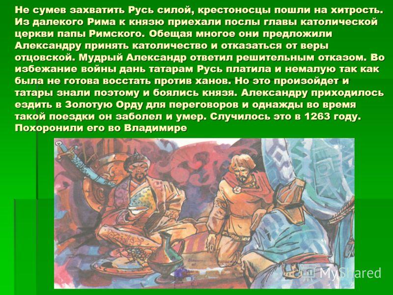 Не сумев захватить Русь силой, крестоносцы пошли на хитрость. Из далекого Рима к князю приехали послы главы католической церкви папы Римского. Обещая многое они предложили Александру принять католичество и отказаться от веры отцовской. Мудрый Алексан