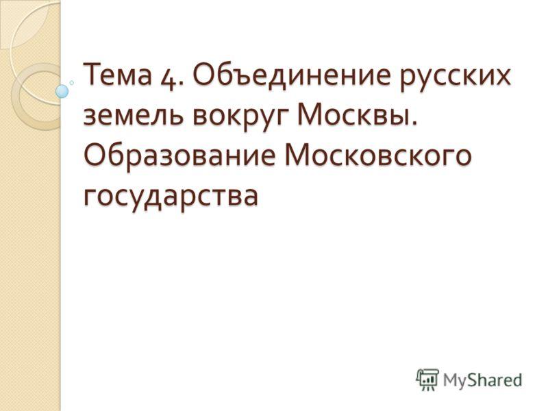 Тема 4. Объединение русских земель вокруг Москвы. Образование Московского государства