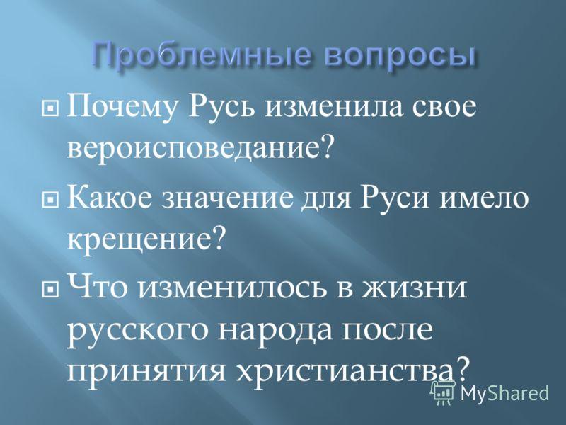 Почему Русь изменила свое вероисповедание ? Какое значение для Руси имело крещение ? Что изменилось в жизни русского народа после принятия христианства ?