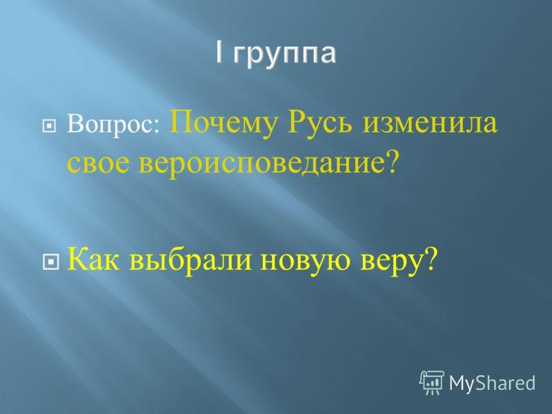 Вопрос : Почему Русь изменила свое вероисповедание ? Как выбрали новую веру ?